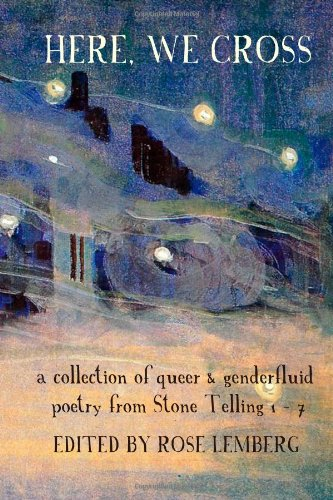 "Book cover of ""Here, We Cross"": ""a collection of queer & genderfluid poetry from Stone Telling 1-7"". Edited by Rose Lemberg."