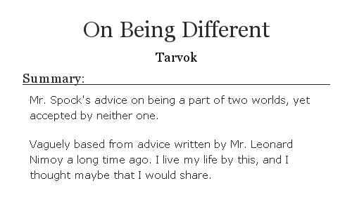 *On Being Different*. -Tarvok-. Summary: Mr. Spock's advice on being a part of two worlds, yet accepted by neither one. Vaguely based from advice written by Mr. Leonard Nimoy a long time ago. I live my life by this, and I thought maybe that I would share.